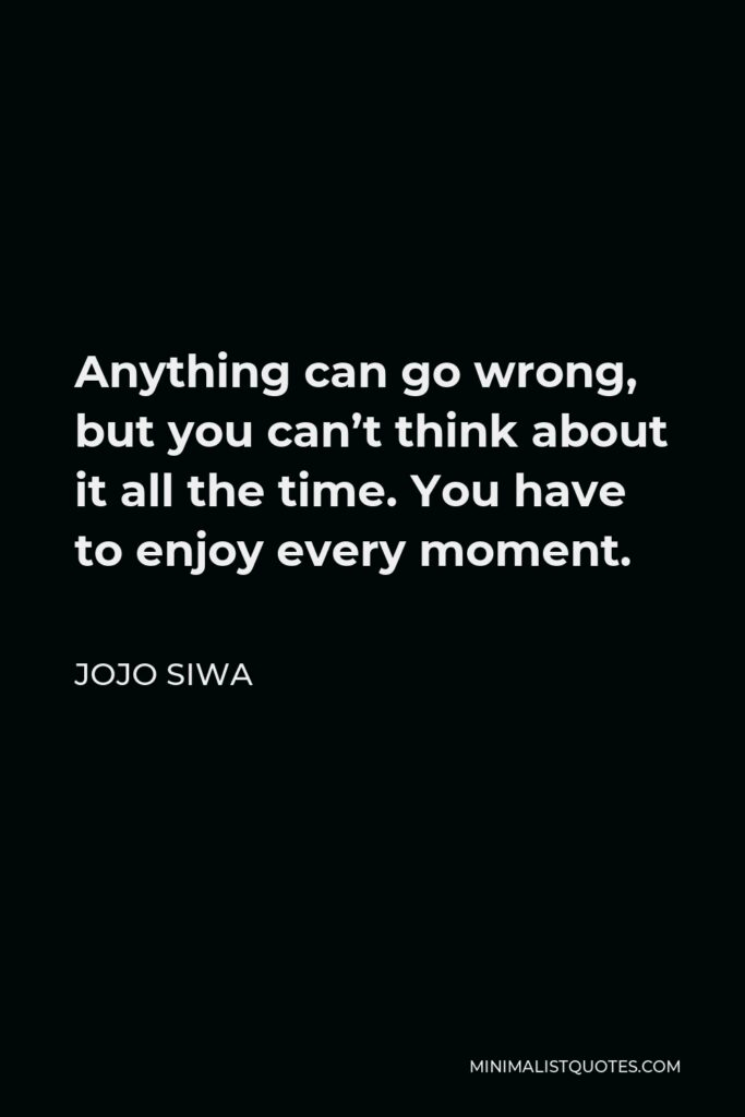 JoJo Siwa Quote - Anything can go wrong, but you can't think about it all the time. You have to enjoy every moment.