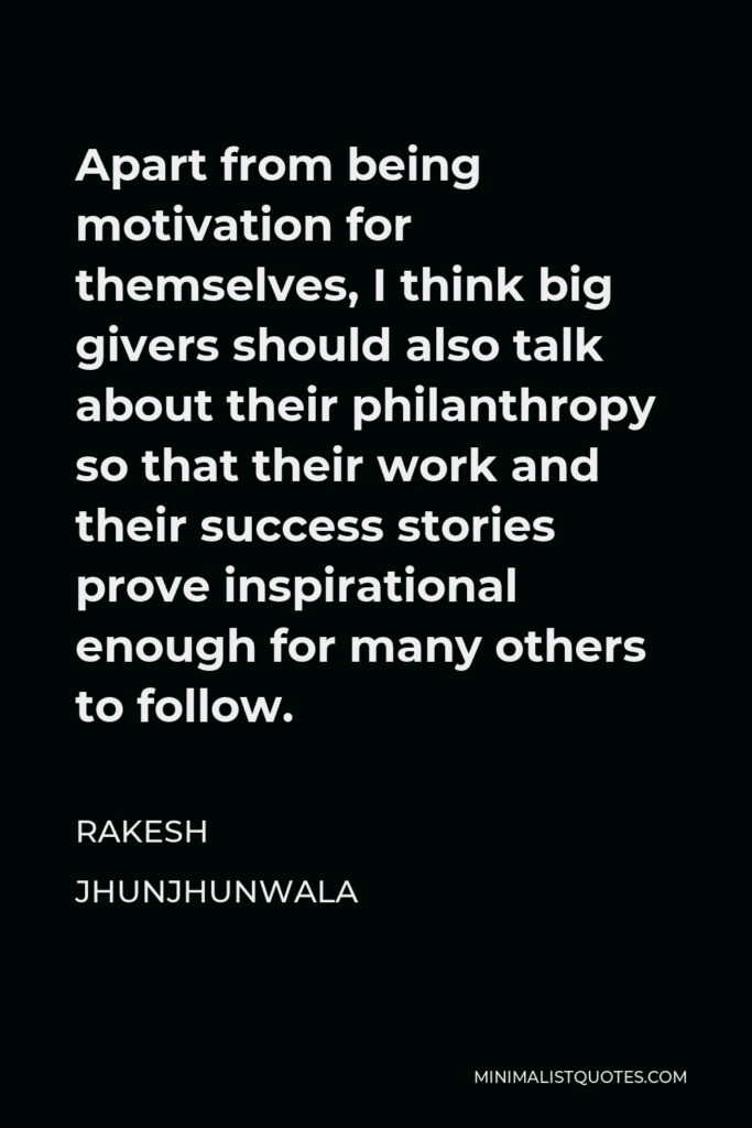 Rakesh Jhunjhunwala Quote - Apart from being motivation for themselves, I think big givers should also talk about their philanthropy so that their work and their success stories prove inspirational enough for many others to follow.
