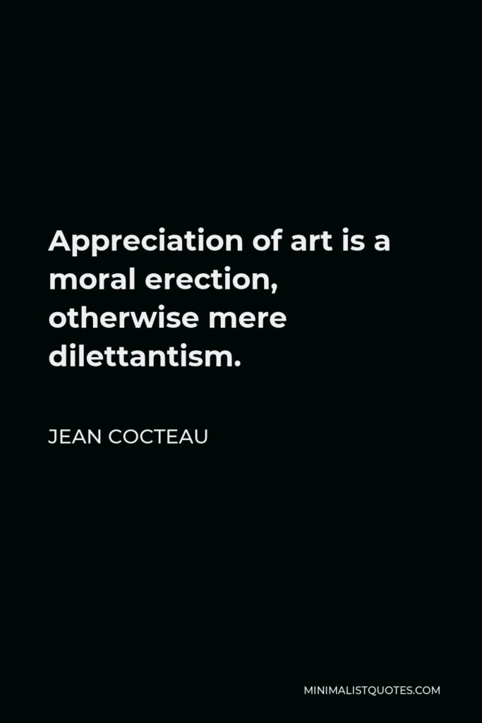 Jean Cocteau Quote - Appreciation of art is a moral erection, otherwise mere dilettantism.