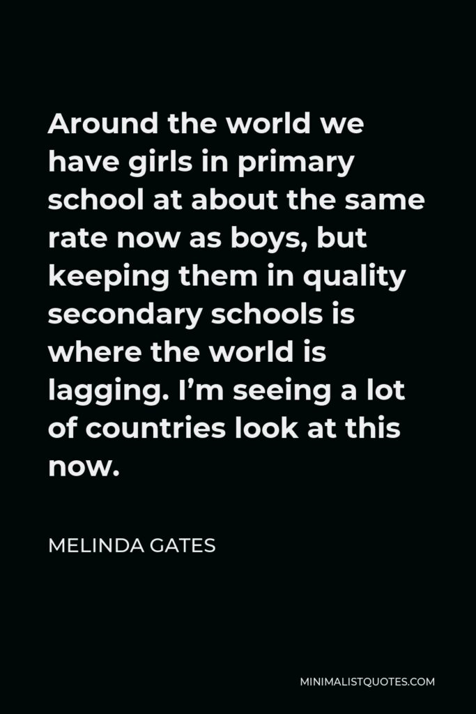 Melinda Gates Quote - Around the world we have girls in primary school at about the same rate now as boys, but keeping them in quality secondary schools is where the world is lagging. I'm seeing a lot of countries look at this now.