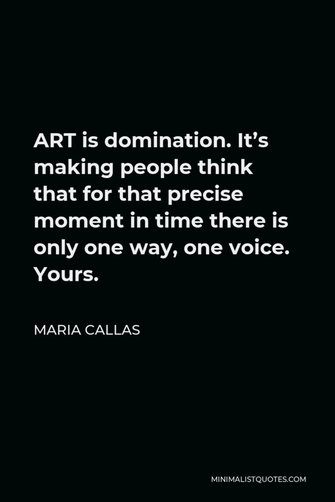 Maria Callas Quote - ART is domination. It's making people think that for that precise moment in time there is only one way, one voice. Yours.
