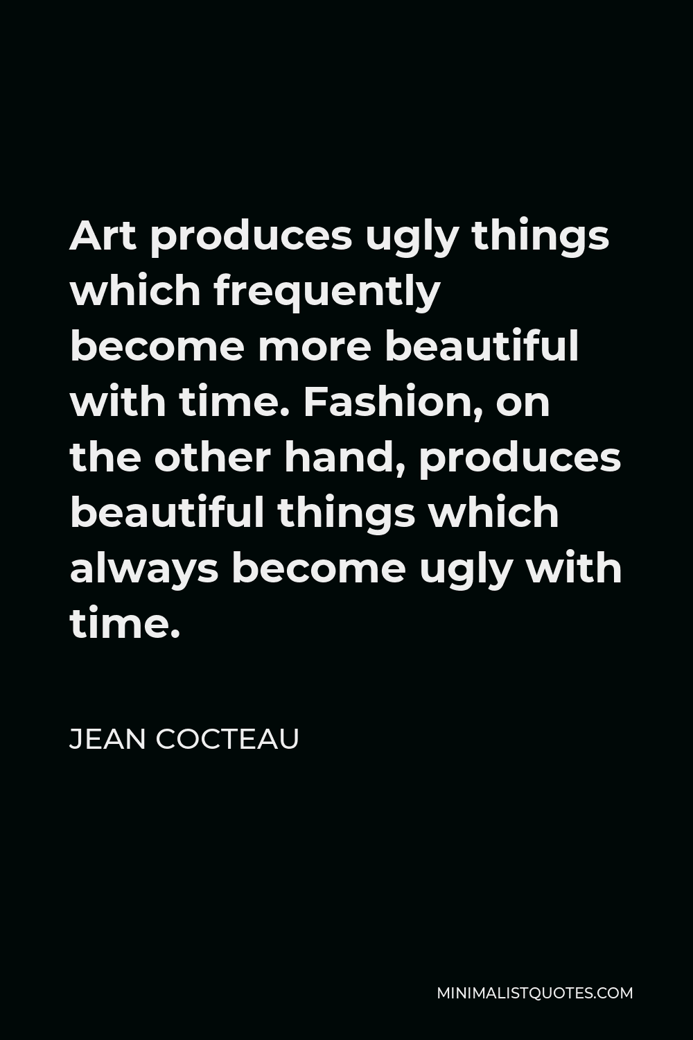 Jean Cocteau Quote - Art produces ugly things which frequently become more beautiful with time. Fashion, on the other hand, produces beautiful things which always become ugly with time.