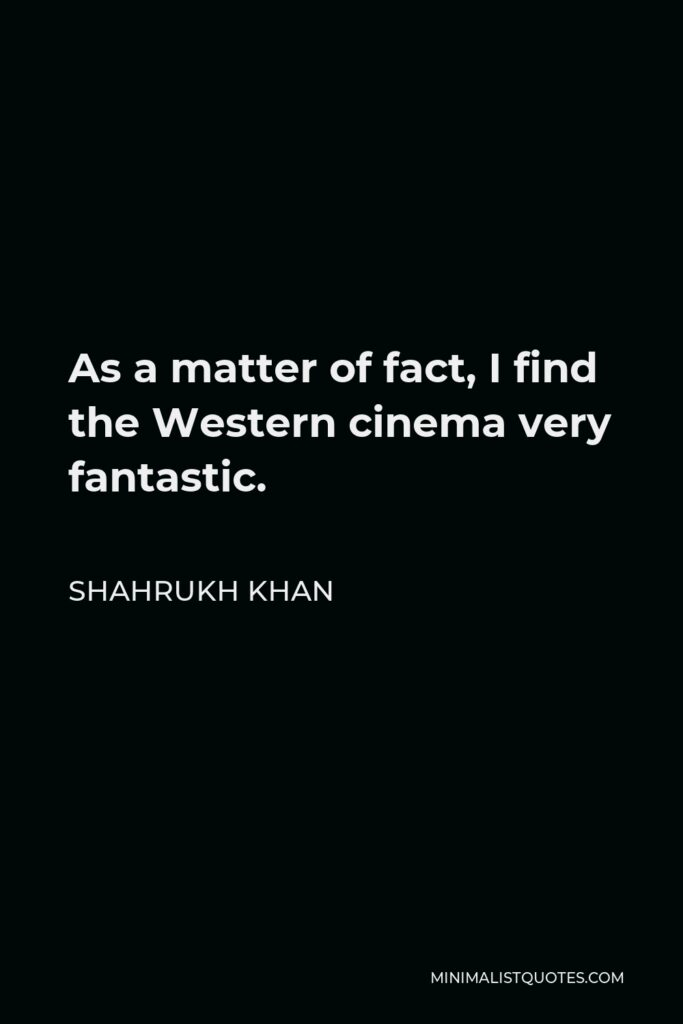 Shahrukh Khan Quote - As a matter of fact, I find the Western cinema very fantastic.