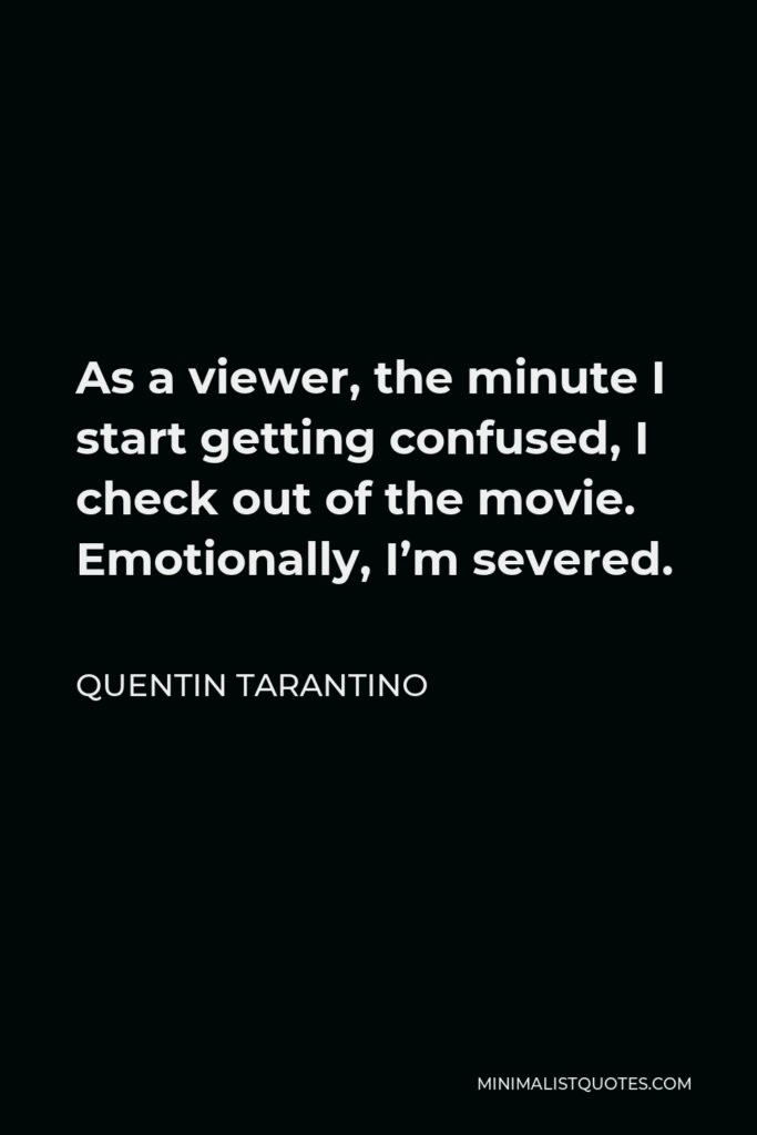 Quentin Tarantino Quote - As a viewer, the minute I start getting confused, I check out of the movie. Emotionally, I'm severed.