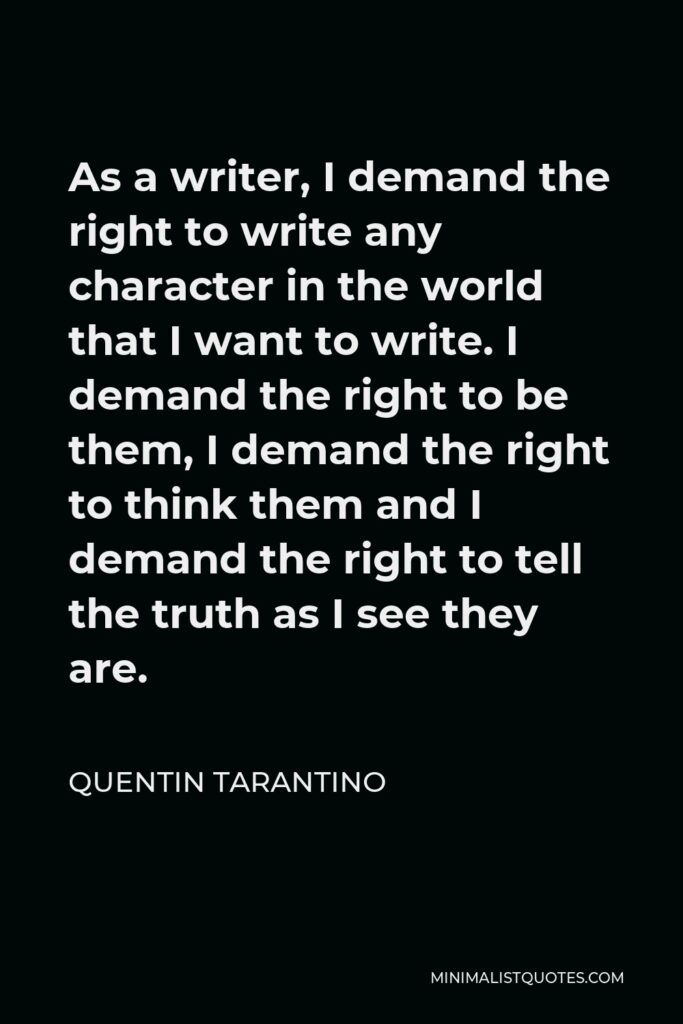 Quentin Tarantino Quote - As a writer, I demand the right to write any character in the world that I want to write. I demand the right to be them, I demand the right to think them and I demand the right to tell the truth as I see they are.