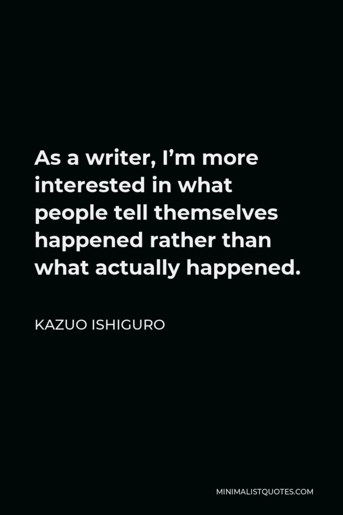 Kazuo Ishiguro Quote - As a writer, I'm more interested in what people tell themselves happened rather than what actually happened.