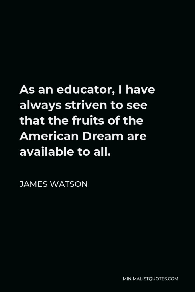 James Watson Quote - As an educator, I have always striven to see that the fruits of the American Dream are available to all.
