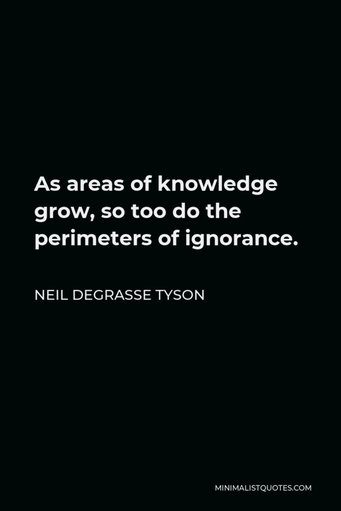 Neil deGrasse Tyson Quote - As areas of knowledge grow, so too do the perimeters of ignorance.