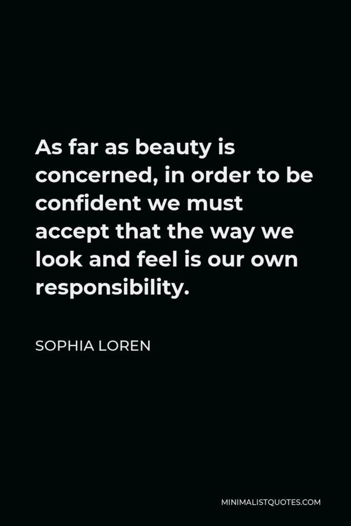 Sophia Loren Quote - As far as beauty is concerned, in order to be confident we must accept that the way we look and feel is our own responsibility.