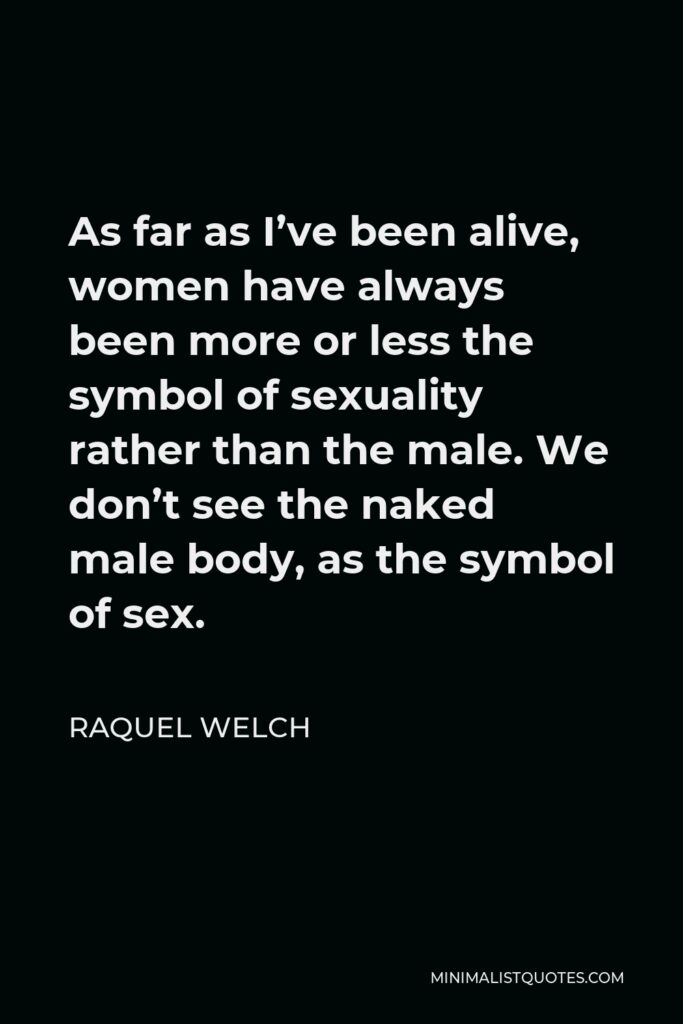 Raquel Welch Quote - As far as I've been alive, women have always been more or less the symbol of sexuality rather than the male. We don't see the naked male body, as the symbol of sex.