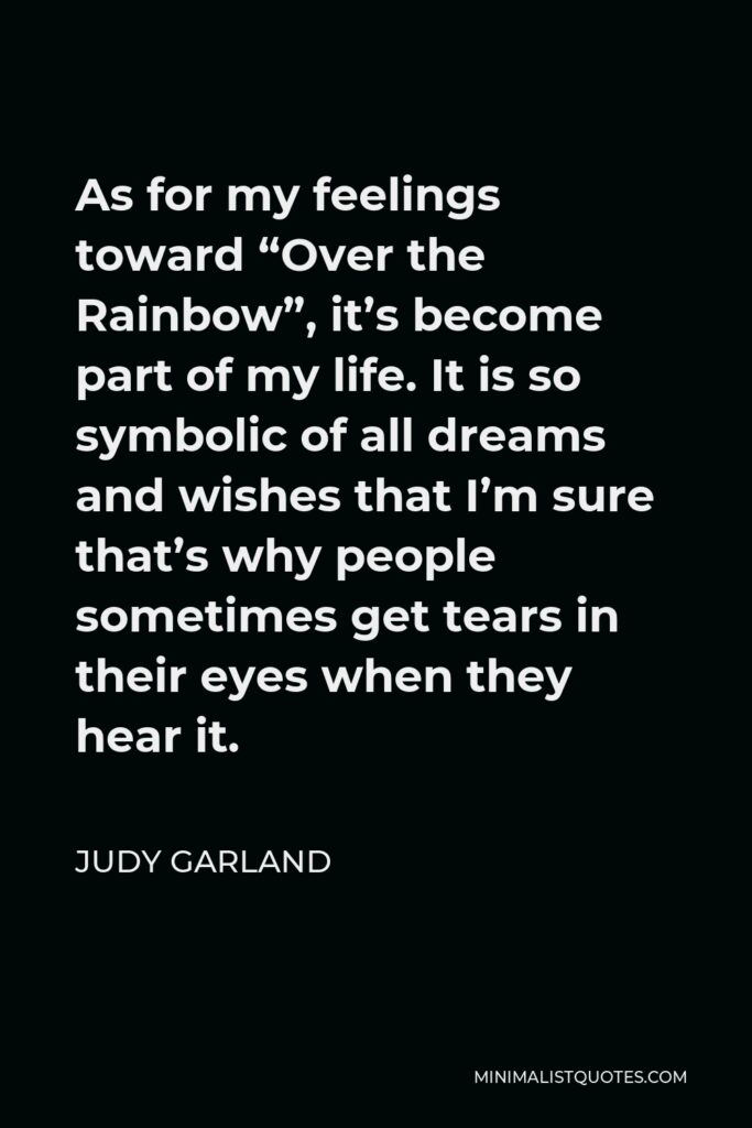 """Judy Garland Quote - As for my feelings toward """"Over the Rainbow"""", it's become part of my life. It is so symbolic of all dreams and wishes that I'm sure that's why people sometimes get tears in their eyes when they hear it."""
