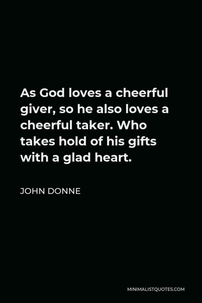 John Donne Quote - As God loves a cheerful giver, so he also loves a cheerful taker. Who takes hold of his gifts with a glad heart.