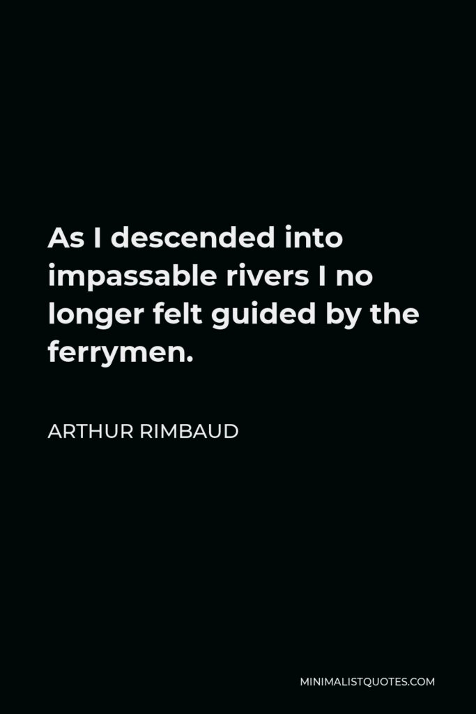 Arthur Rimbaud Quote - As I descended into impassable rivers I no longer felt guided by the ferrymen.