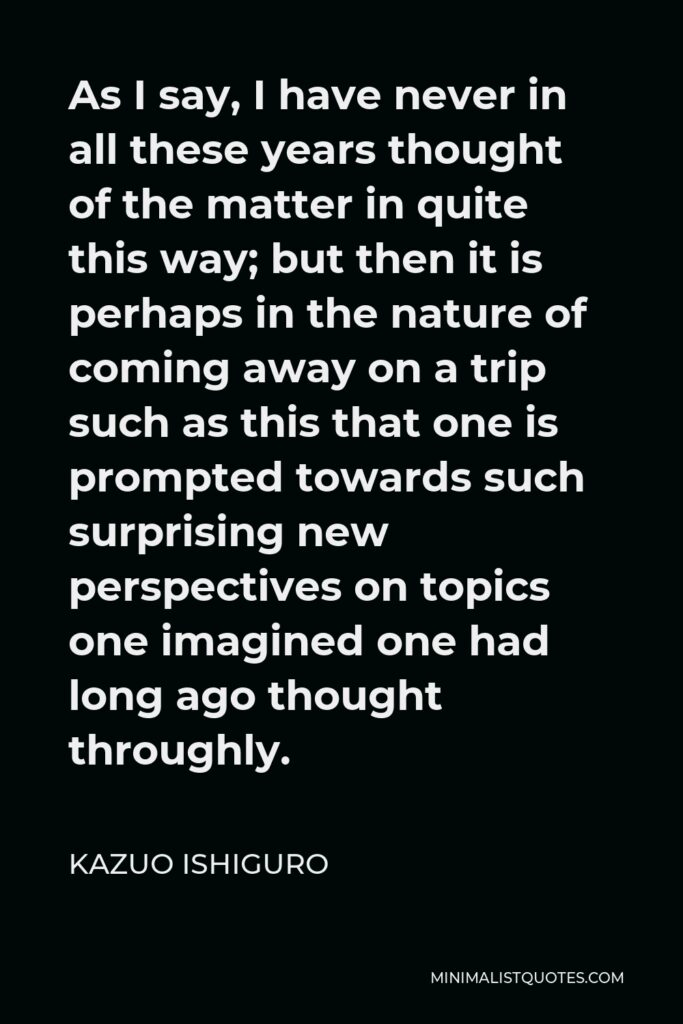 Kazuo Ishiguro Quote - As I say, I have never in all these years thought of the matter in quite this way; but then it is perhaps in the nature of coming away on a trip such as this that one is prompted towards such surprising new perspectives on topics one imagined one had long ago thought throughly.