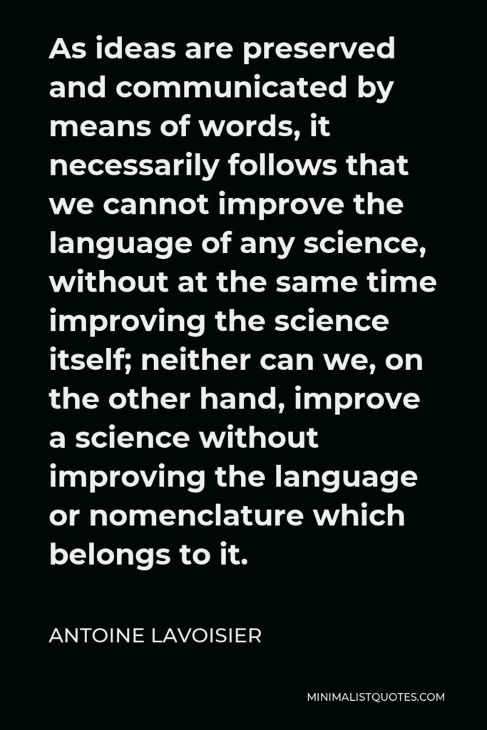 Antoine Lavoisier Quote - As ideas are preserved and communicated by means of words, it necessarily follows that we cannot improve the language of any science, without at the same time improving the science itself; neither can we, on the other hand, improve a science without improving the language or nomenclature which belongs to it.