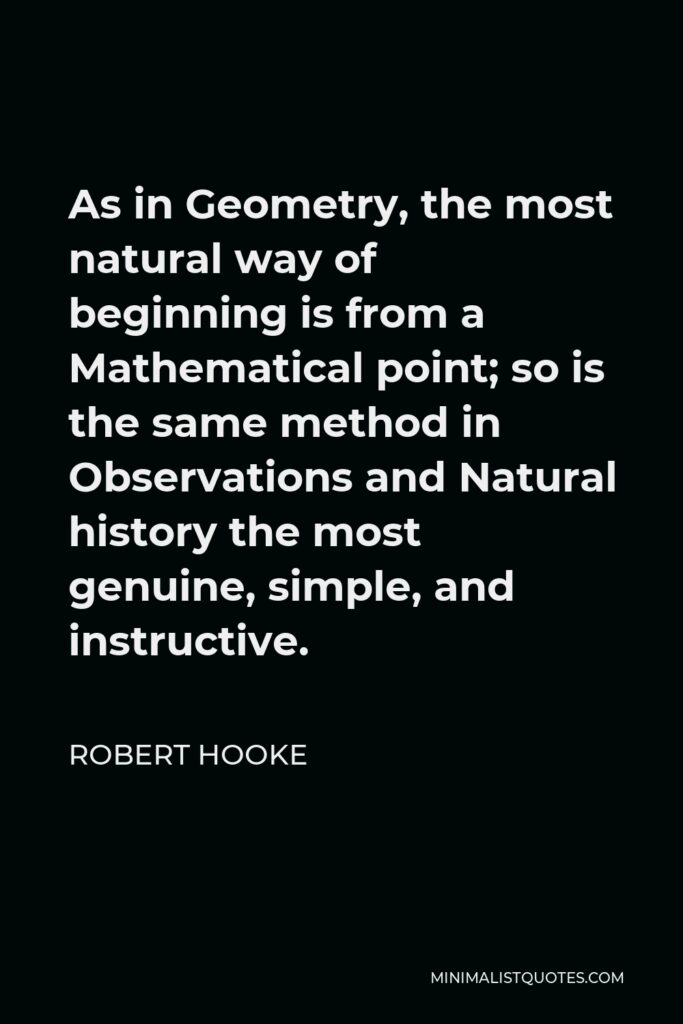 Robert Hooke Quote - As in Geometry, the most natural way of beginning is from a Mathematical point; so is the same method in Observations and Natural history the most genuine, simple, and instructive.