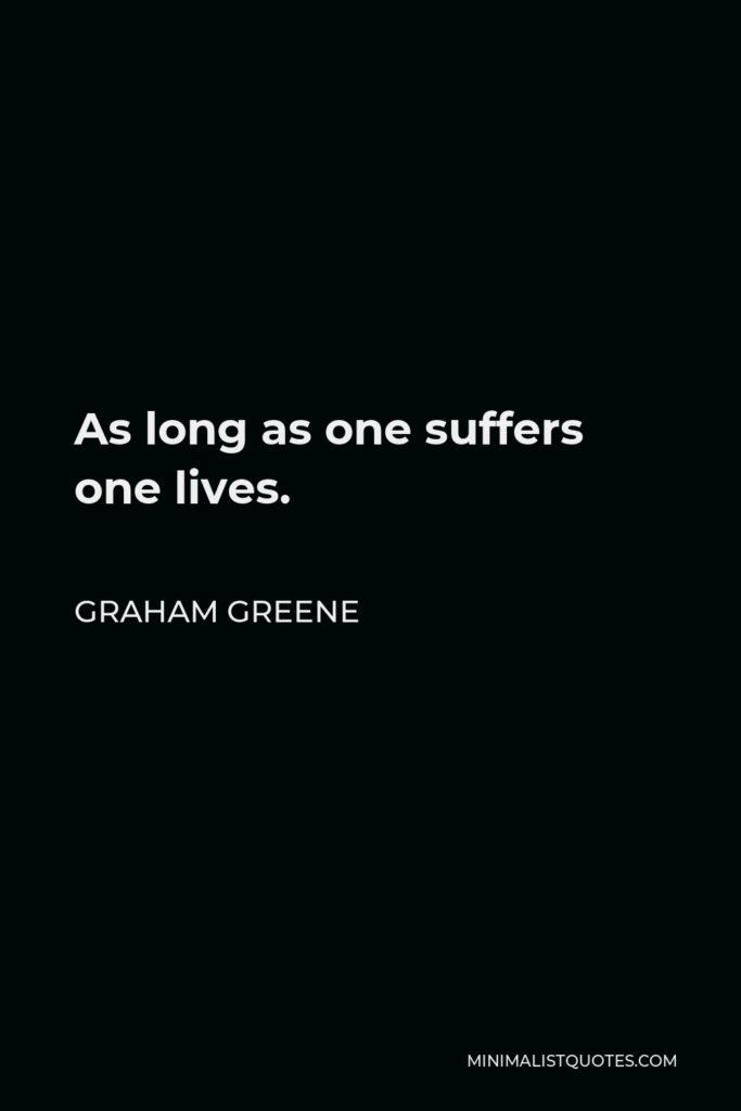Graham Greene Quote - As long as one suffers one lives.