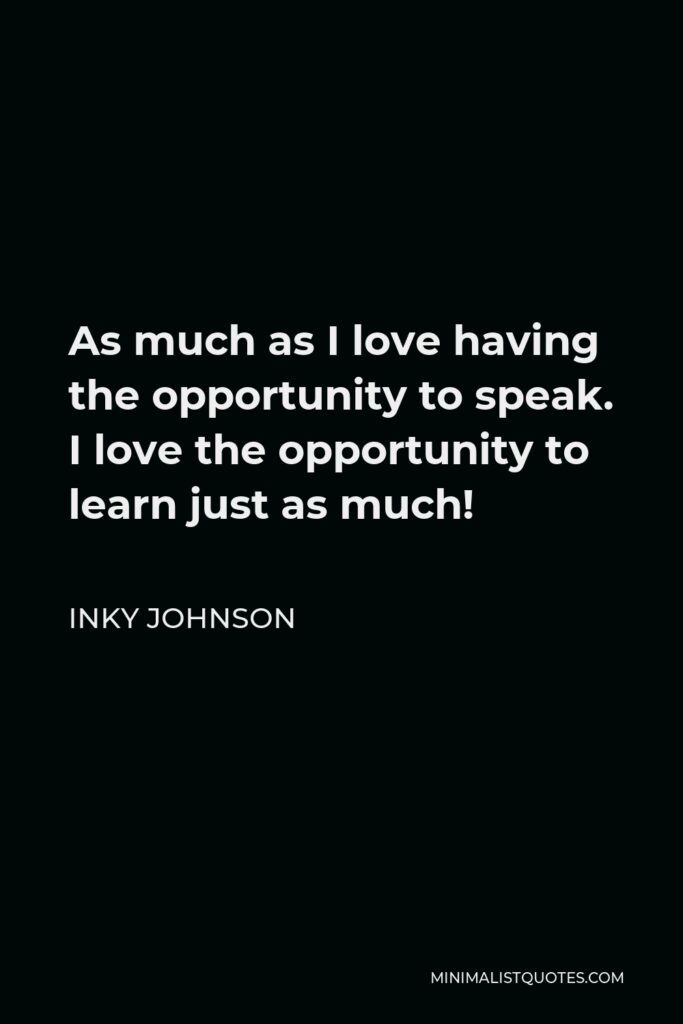 Inky Johnson Quote - As much as I love having the opportunity to speak. I love the opportunity to learn just as much!