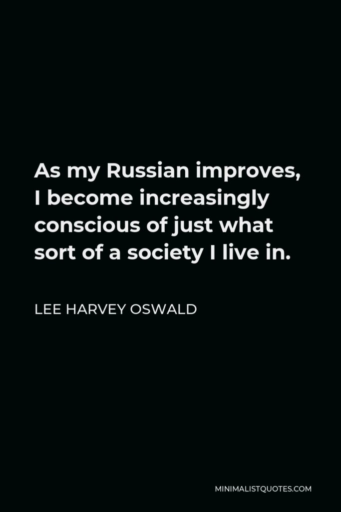 Lee Harvey Oswald Quote - As my Russian improves, I become increasingly conscious of just what sort of a society I live in.