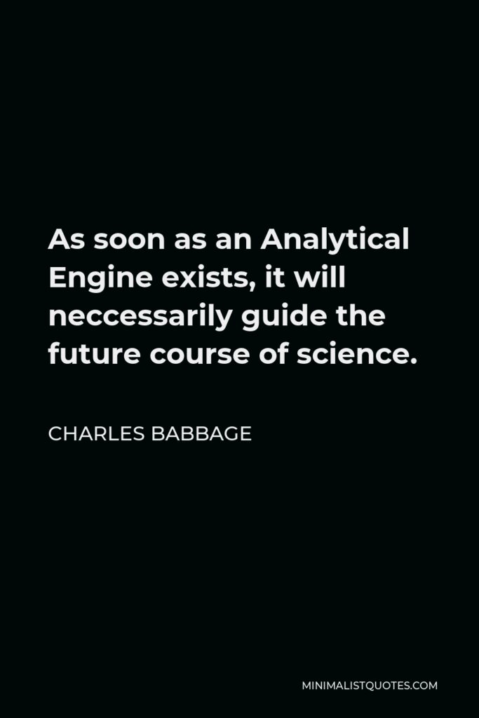 Charles Babbage Quote - As soon as an Analytical Engine exists, it will neccessarily guide the future course of science.