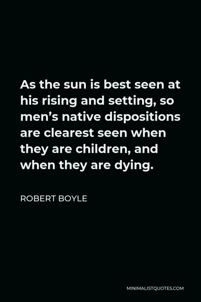 Robert Boyle Quote - As the sun is best seen at his rising and setting, so men's native dispositions are clearest seen when they are children, and when they are dying.