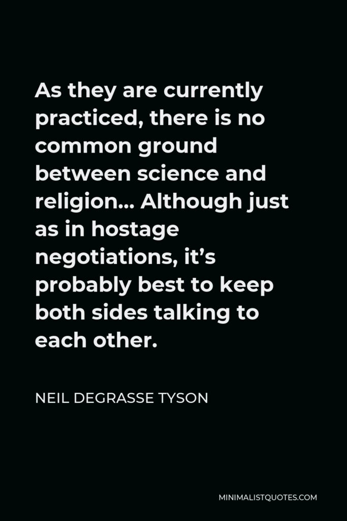 Neil deGrasse Tyson Quote - As they are currently practiced, there is no common ground between science and religion… Although just as in hostage negotiations, it's probably best to keep both sides talking to each other.