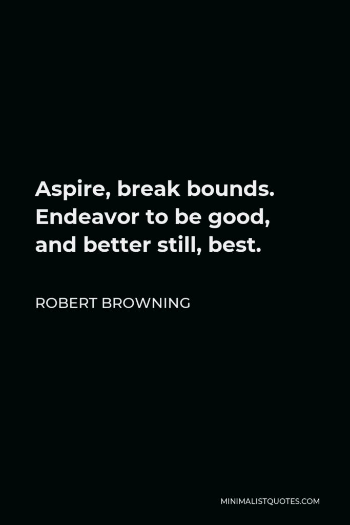 Robert Browning Quote - Aspire, break bounds. Endeavor to be good, and better still, best.