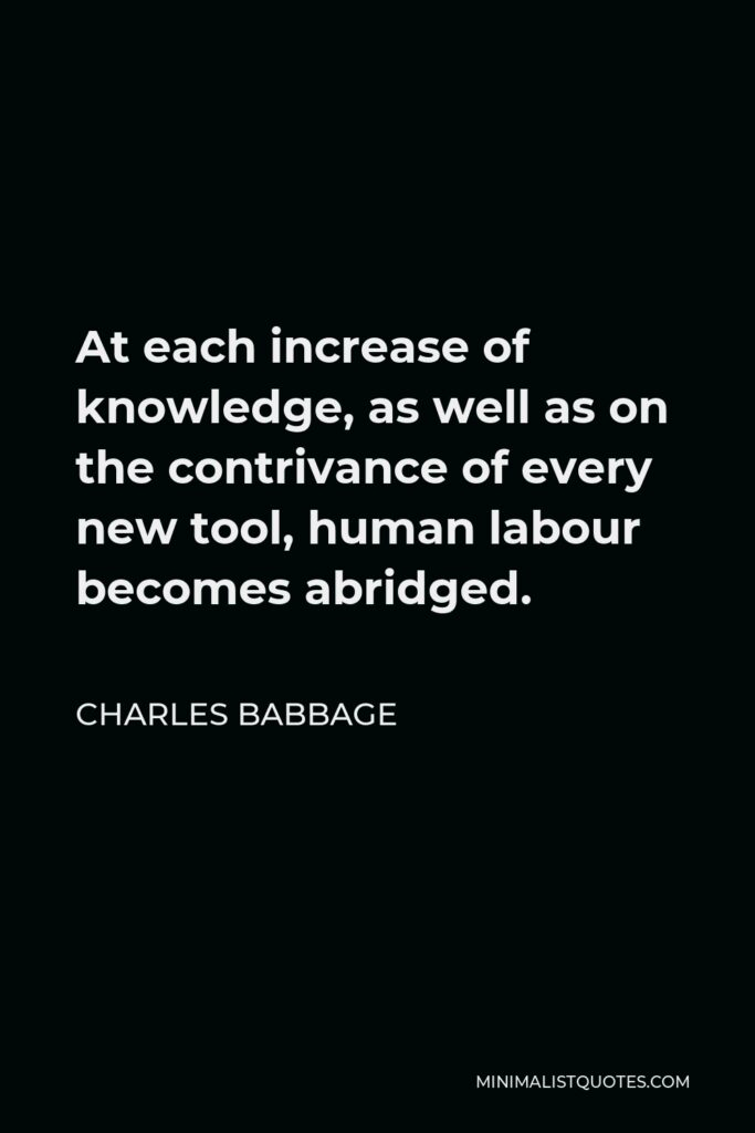 Charles Babbage Quote - At each increase of knowledge, as well as on the contrivance of every new tool, human labour becomes abridged.