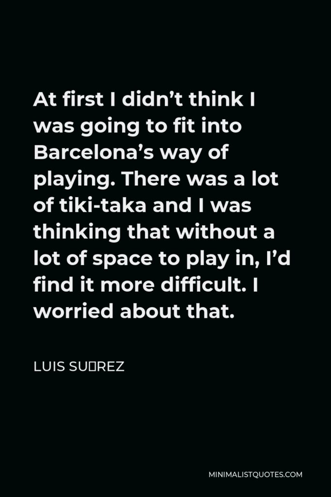 Luis Suárez Quote - At first I didn't think I was going to fit into Barcelona's way of playing. There was a lot of tiki-taka and I was thinking that without a lot of space to play in, I'd find it more difficult. I worried about that.