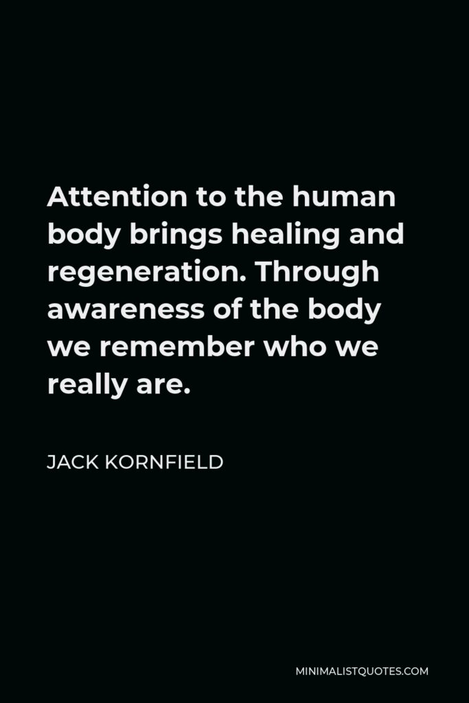 Jack Kornfield Quote - Attention to the human body brings healing and regeneration. Through awareness of the body we remember who we really are.
