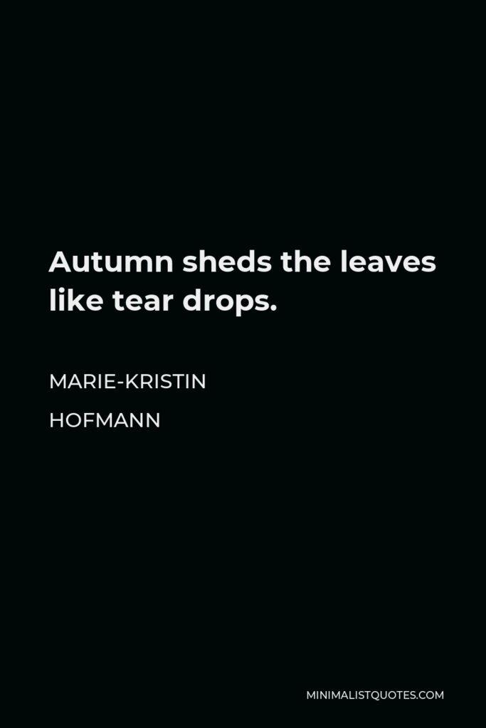 Marie-Kristin Hofmann Quote - Autumn sheds the leaves like tear drops.