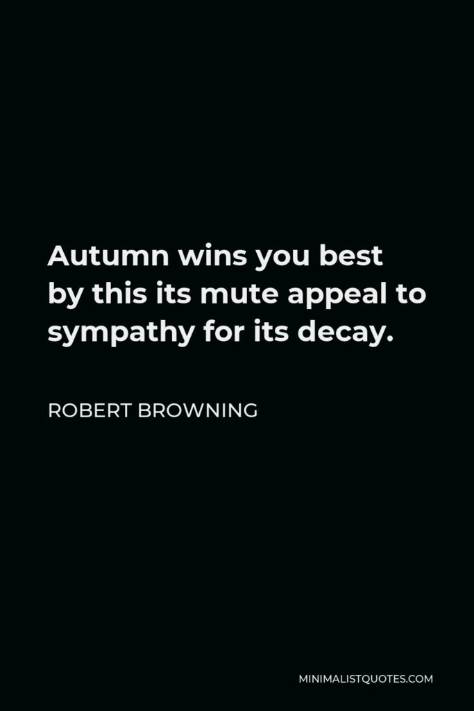 Robert Browning Quote - Autumn wins you best by this its mute appeal to sympathy for its decay.