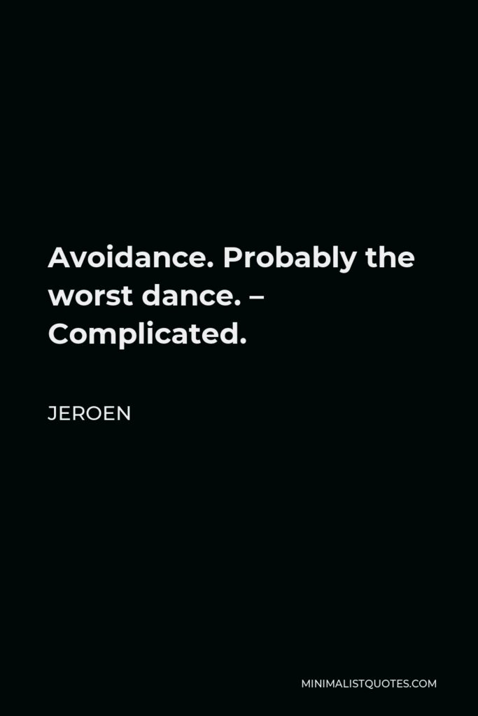 Jeroen Quote - Avoidance. Probably the worst dance. – Complicated.
