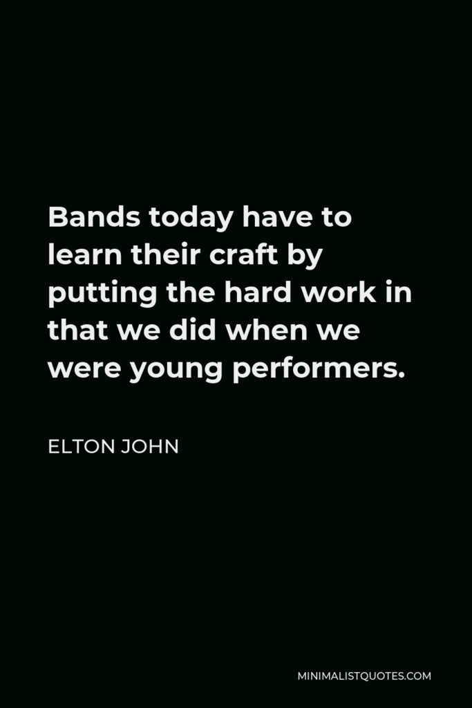 Elton John Quote - Bands today have to learn their craft by putting the hard work in that we did when we were young performers.
