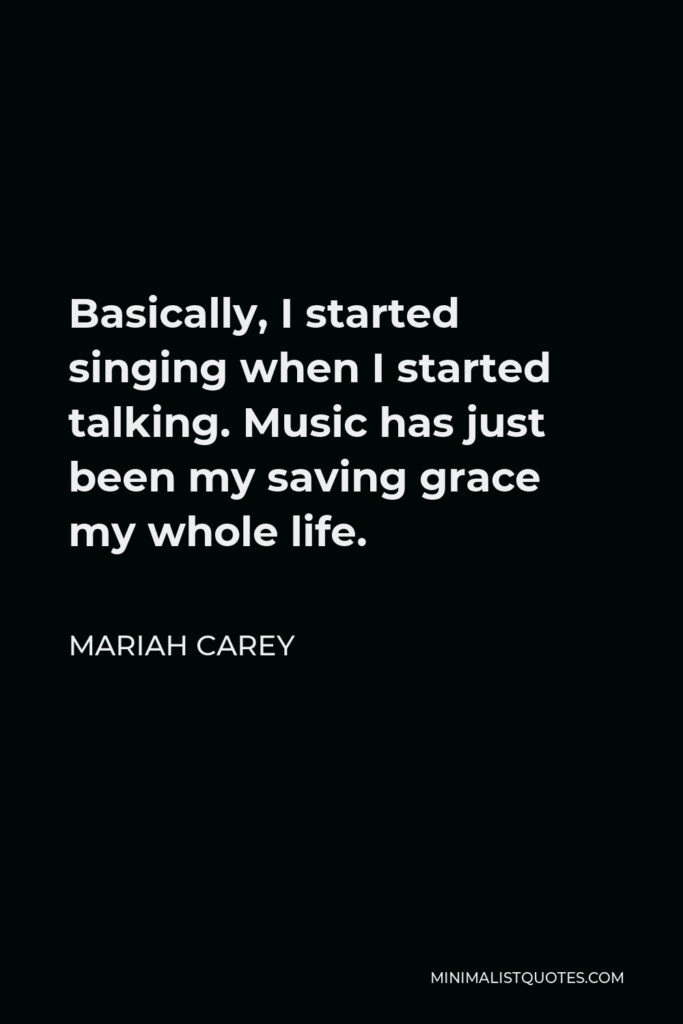 Mariah Carey Quote - Basically, I started singing when I started talking. Music has just been my saving grace my whole life.