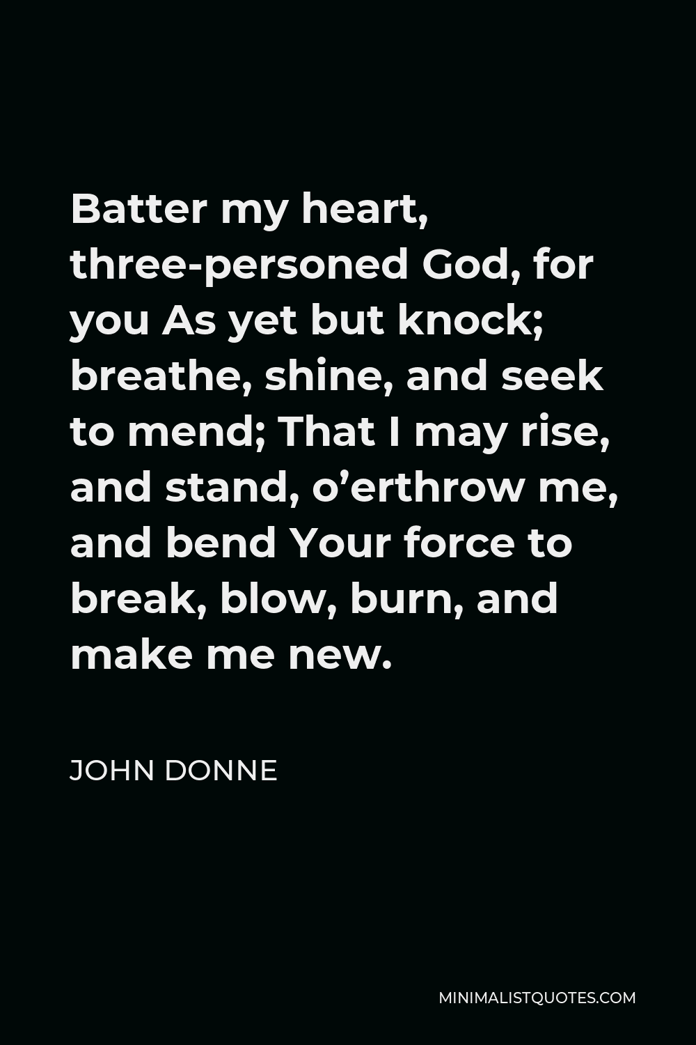 John Donne Quote - Batter my heart, three-personed God, for you As yet but knock; breathe, shine, and seek to mend; That I may rise, and stand, o'erthrow me, and bend Your force to break, blow, burn, and make me new.