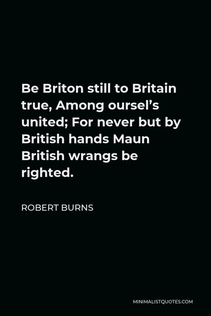 Robert Burns Quote - Be Briton still to Britain true, Among oursel's united; For never but by British hands Maun British wrangs be righted.