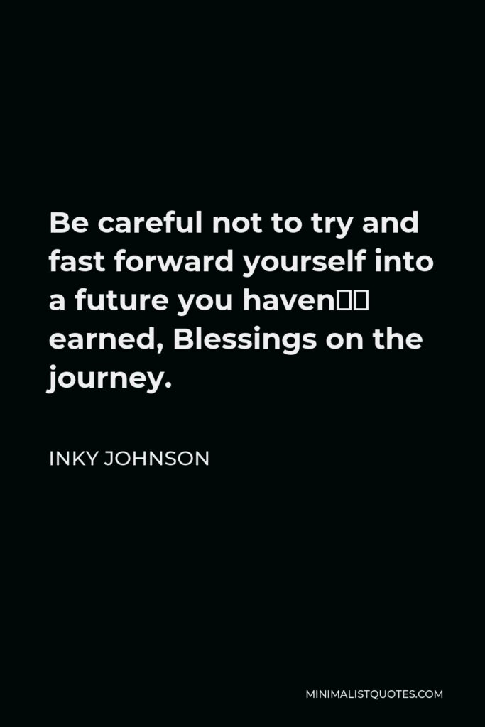 Inky Johnson Quote - Be careful not to try and fast forward yourself into a future you haven't earned, Blessings on the journey.