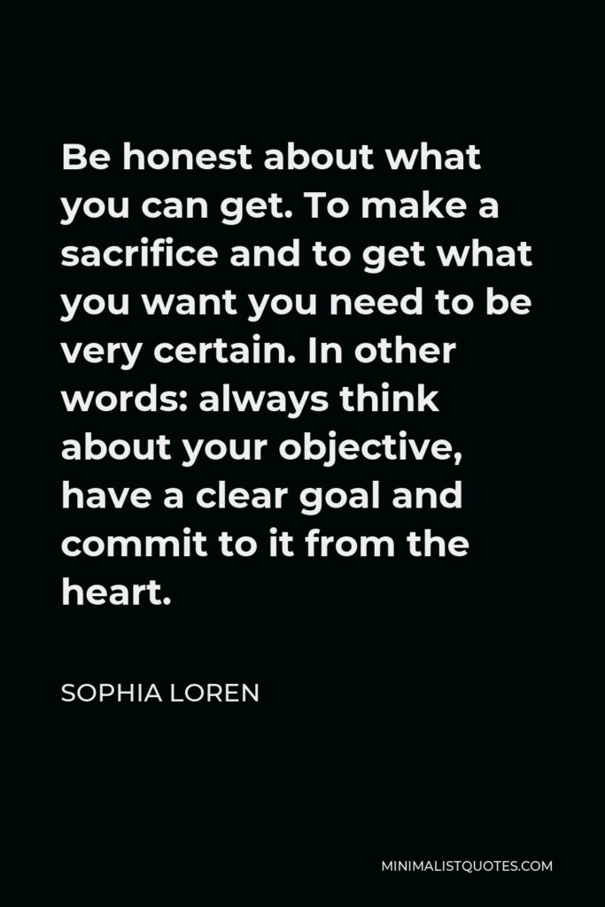 Sophia Loren Quote - Be honest about what you can get. To make a sacrifice and to get what you want you need to be very certain. In other words: always think about your objective, have a clear goal and commit to it from the heart.