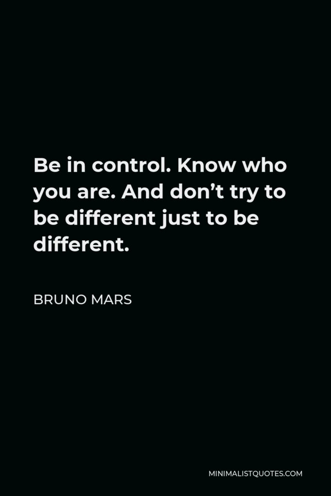 Bruno Mars Quote - Be in control. Know who you are. And don't try to be different just to be different.