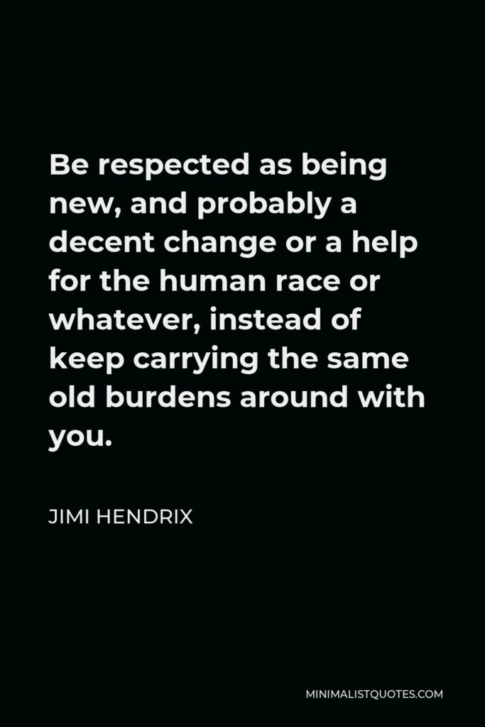 Jimi Hendrix Quote - Be respected as being new, and probably a decent change or a help for the human race or whatever, instead of keep carrying the same old burdens around with you.
