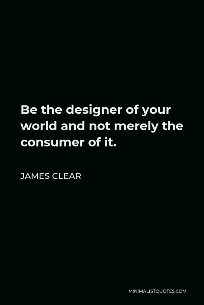 James Clear Quote - Be the designer of your world and not merely the consumer of it.