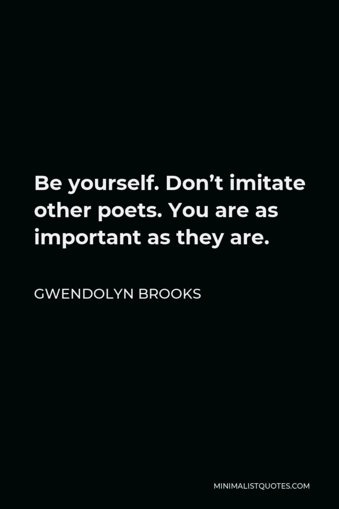 Gwendolyn Brooks Quote - Be yourself. Don't imitate other poets. You are as important as they are.