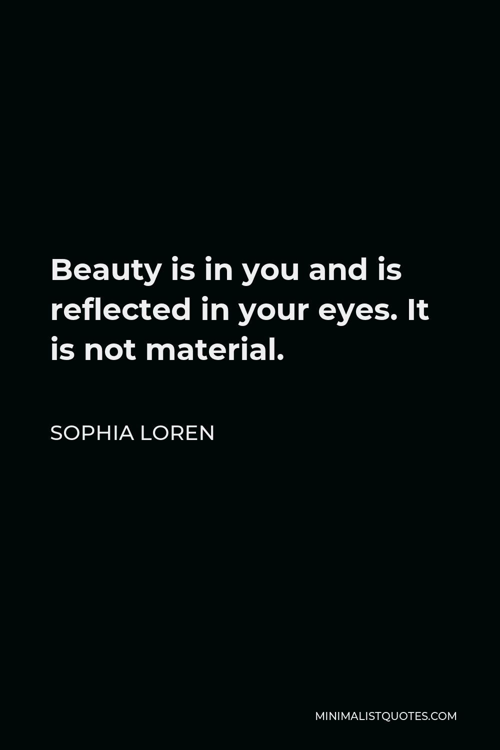 Sophia Loren Quote - Beauty is in you and is reflected in your eyes. It is not material.