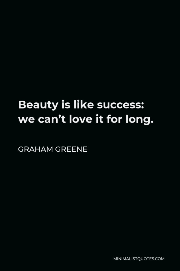 Graham Greene Quote - Beauty is like success: we can't love it for long.