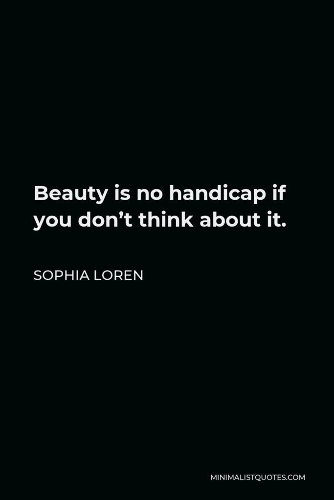 Sophia Loren Quote - Beauty is no handicap if you don't think about it.