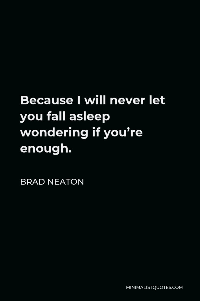 Brad Neaton Quote - Because I will never let you fall asleep wondering if you're enough.