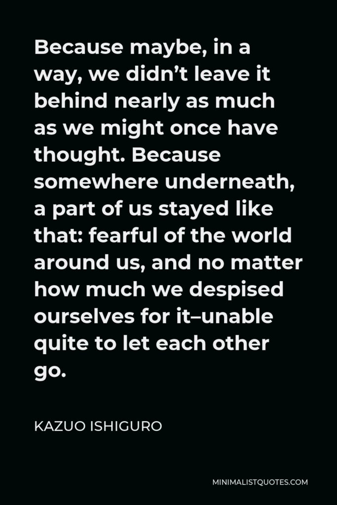 Kazuo Ishiguro Quote - Because maybe, in a way, we didn't leave it behind nearly as much as we might once have thought. Because somewhere underneath, a part of us stayed like that: fearful of the world around us, and no matter how much we despised ourselves for it–unable quite to let each other go.