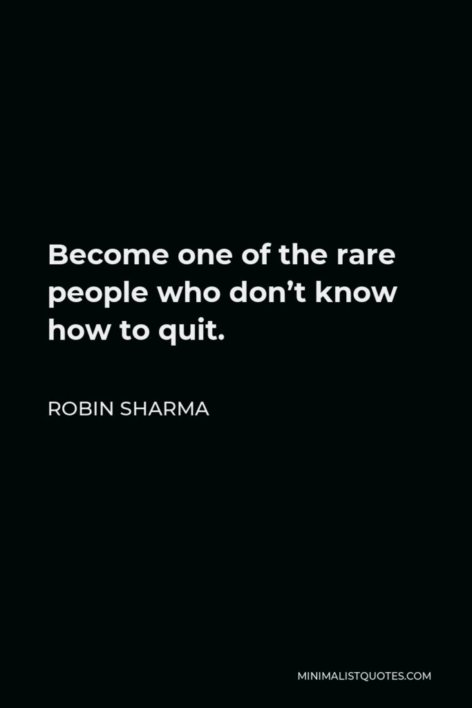 Robin Sharma Quote - Become one of the rare people who don't know how to quit.