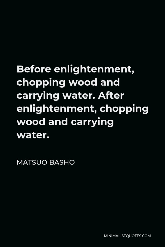 Matsuo Basho Quote - Before enlightenment, chopping wood and carrying water. After enlightenment, chopping wood and carrying water.